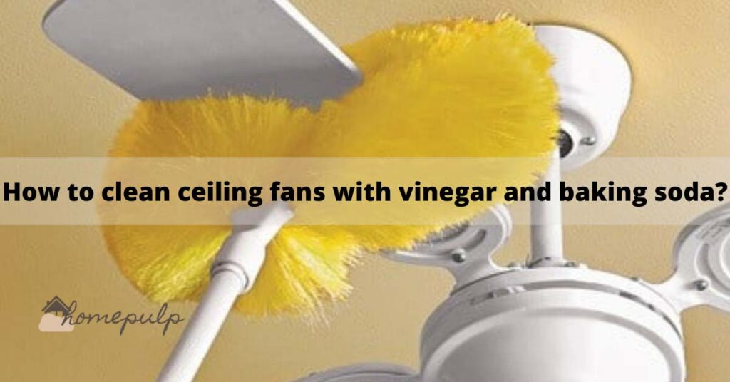 How to clean ceiling fans with vinegar and baking soda?