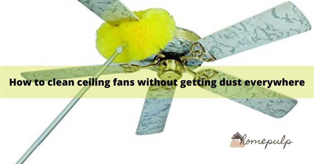 how to clean ceiling fans without getting dust everywhere?